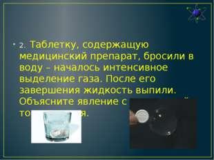 2.Таблетку, содержащую медицинский препарат, бросили в воду – началось инте
