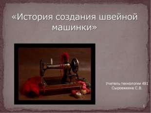 * Учитель технологии 491 Сыроежкина С.В.