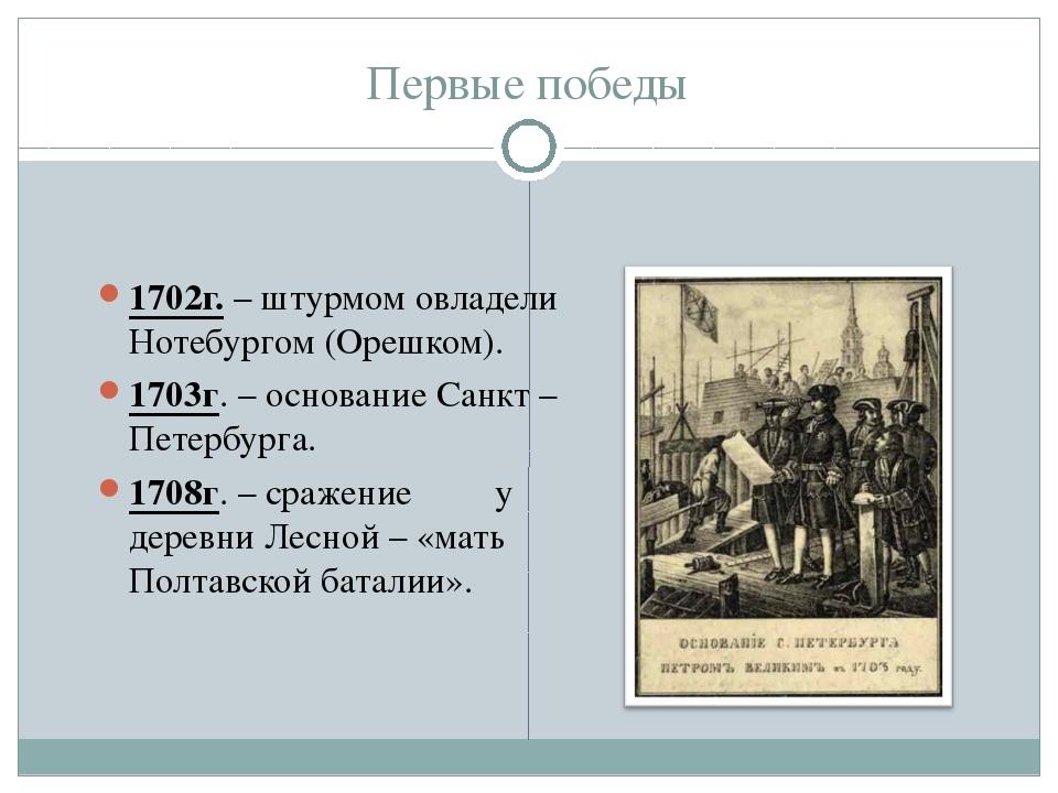 Первые победы 1702г. – штурмом овладели Нотебургом (Орешком). 1703г. – основа...