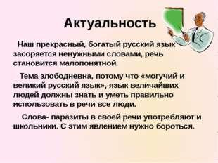 Актуальность Наш прекрасный, богатый русский язык засоряется ненужными слова