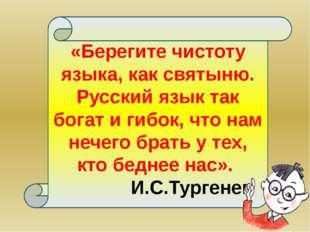 «Берегите чистоту языка, как святыню. Русский язык так богат и гибок, что на