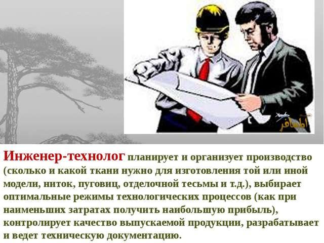Инженер-технолог планирует и организует производство (сколько и какой ткани н...