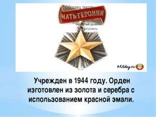 Учрежден в 1944 году. Орден изготовлен из золота и серебра с использованием