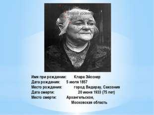 Имя при рождении: Клара Эйсснер Дата рождения: 5 июля 1857 Место рождения: