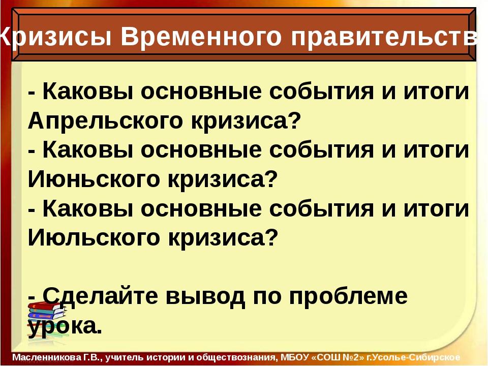 Кризисы Временного правительства Масленникова Г.В., учитель истории и общест...