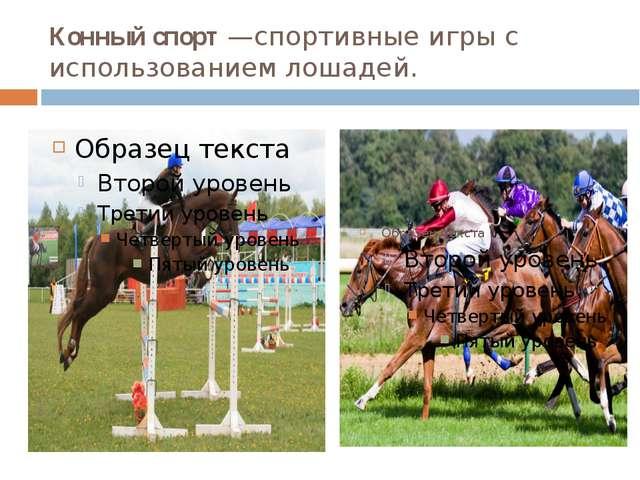 Конный спорт —спортивные игры с использованием лошадей.