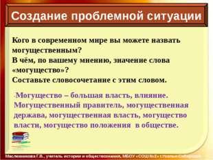 Создание проблемной ситуации Масленникова Г.В., учитель истории и обществозн