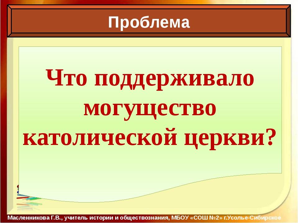 Проблема Масленникова Г.В., учитель истории и обществознания, МБОУ «СОШ №2»...