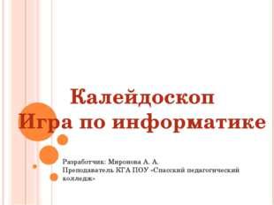 Калейдоскоп Игра по информатике Разработчик: Миронова А. А. Преподаватель КГА