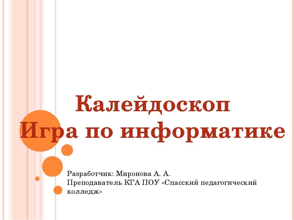 Калейдоскоп Игра по информатике Разработчик: Миронова А. А. Преподаватель КГА...