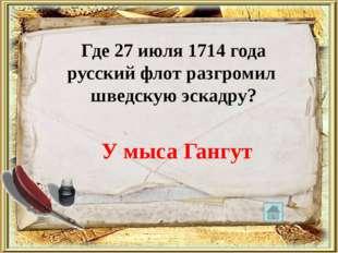 Где 27 июля 1714 года русский флот разгромил шведскую эскадру? У мыса Гангут