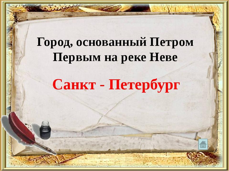 Город, основанный Петром Первым на реке Неве Санкт - Петербург