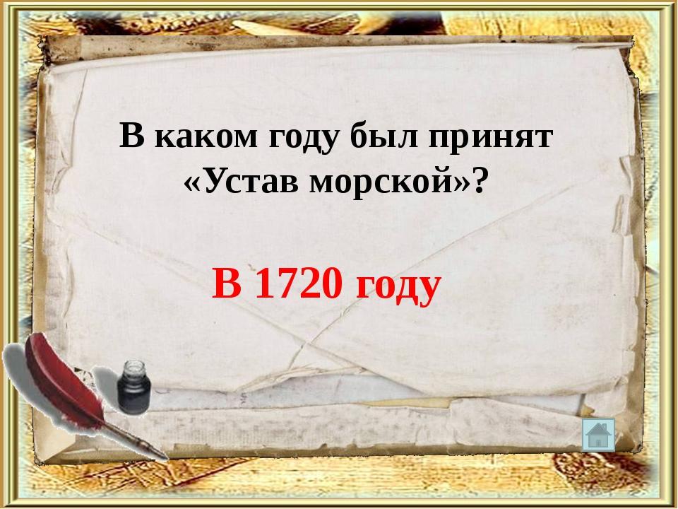 В каком году был принят «Устав морской»? В 1720 году