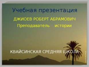 Учебная презентация ДЖИОЕВ РОБЕРТ АБРАМОВИЧ Преподаватель истории КВАЙСИНСКАЯ