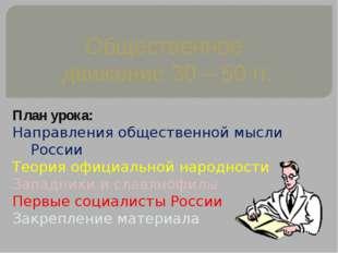 Общественное движение 30 – 50 гг. План урока: Направления общественной мысли