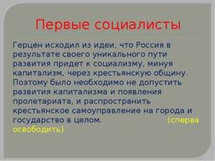Первые социалисты Герцен исходил из идеи, что Россия в результате своего уник