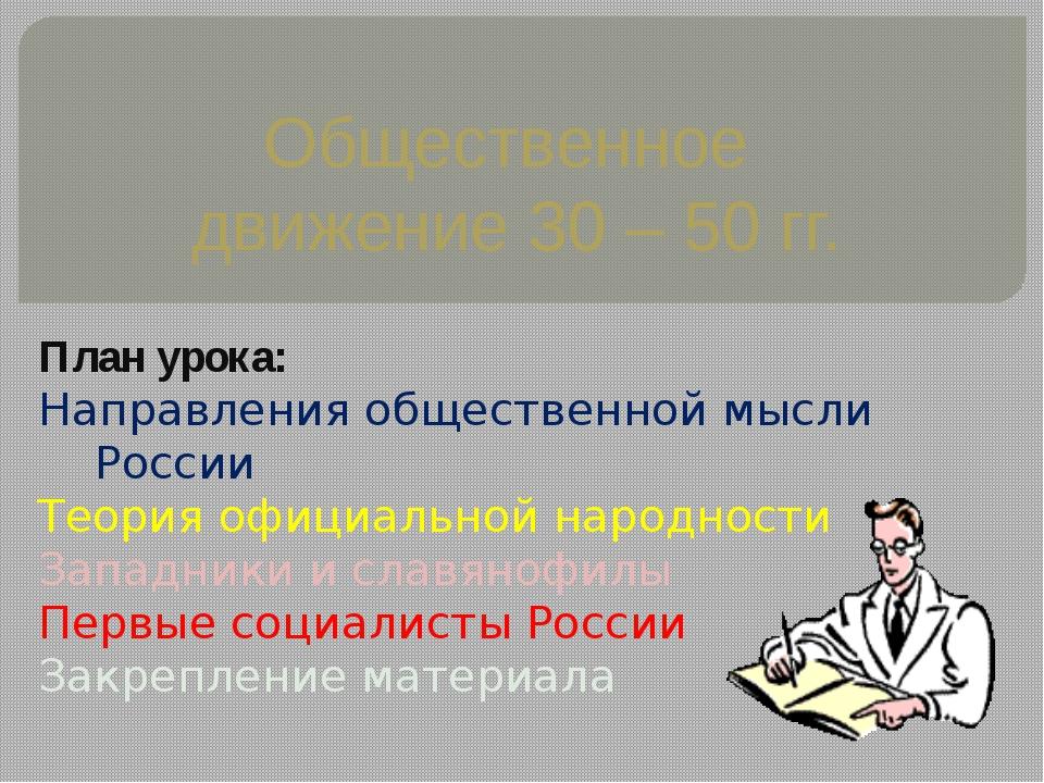 Общественное движение 30 – 50 гг. План урока: Направления общественной мысли...