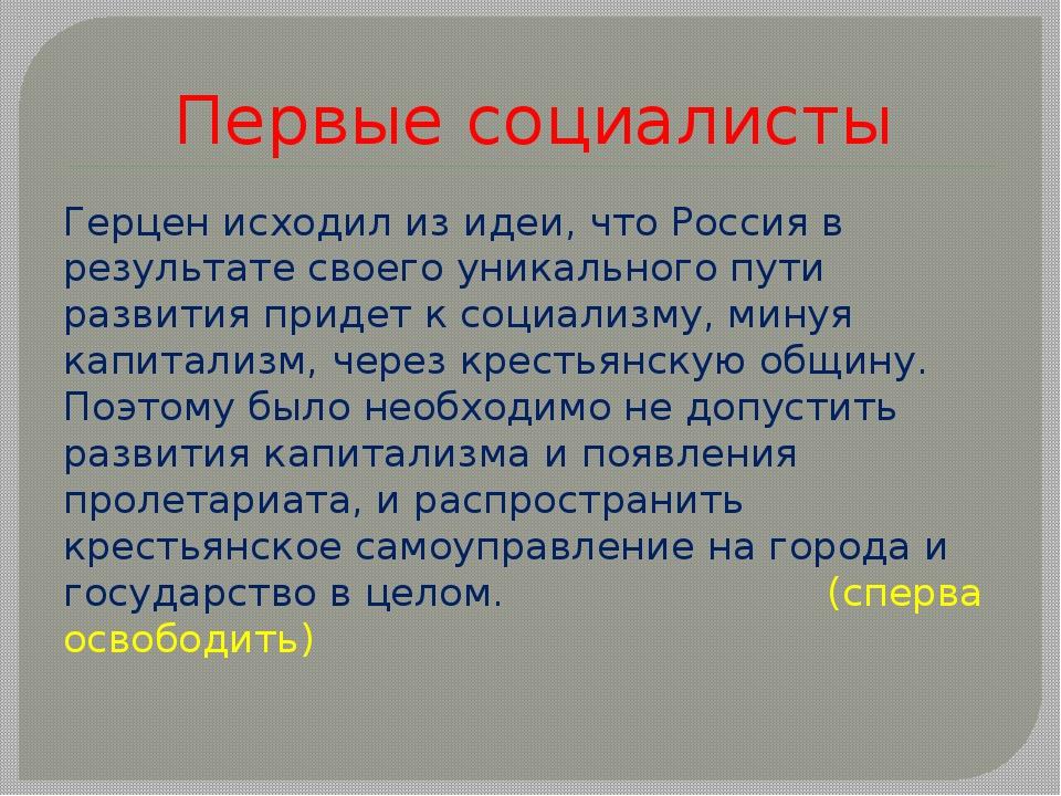 Первые социалисты Герцен исходил из идеи, что Россия в результате своего уник...