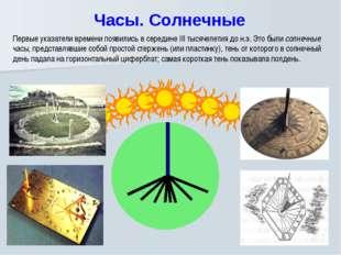 Часы. Солнечные Первые указатели времени появились в середине III тысячелети