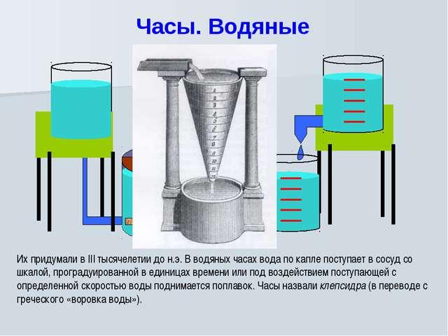 Часы. Водяные Их придумали в III тысячелетии до н.э. В водяных часах вода по...