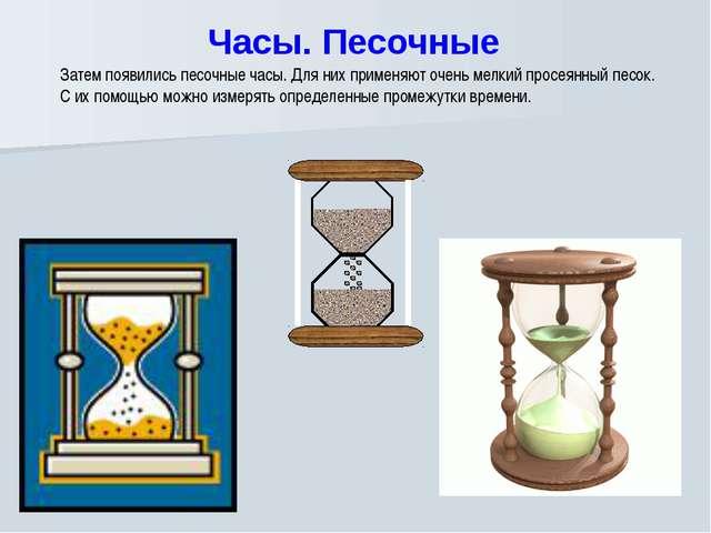 Часы. Песочные Затем появились песочные часы. Для них применяют очень мелкий...