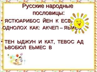 Русские народные пословицы: ЯСТЮАРИБОС ЙЕН К ЕСВ, ОДНОЛОХ КАК: АКЧЕП – ЯЬМЕС