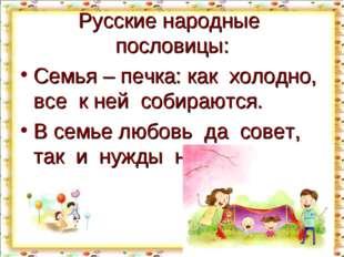 Русские народные пословицы: Семья – печка: как холодно, все к ней собираются.