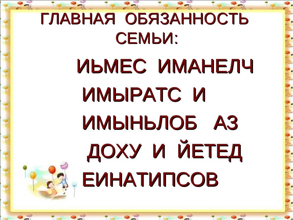 ГЛАВНАЯ ОБЯЗАННОСТЬ СЕМЬИ: ИЬМЕС ИМАНЕЛЧ ИМЫРАТС И ИМЫНЬЛОБ АЗ ДОХУ И ЙЕТЕД Е...
