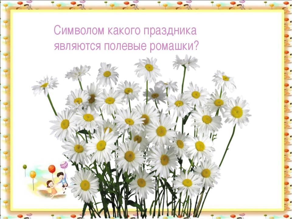 Символом какого праздника являются полевые ромашки? http://aida.ucoz.ru