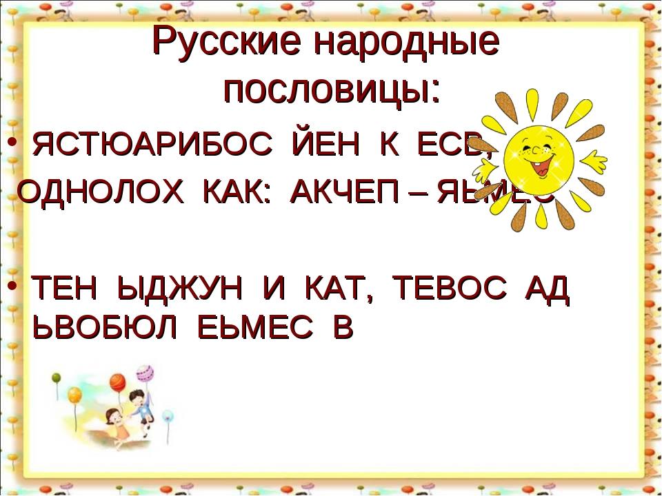 Русские народные пословицы: ЯСТЮАРИБОС ЙЕН К ЕСВ, ОДНОЛОХ КАК: АКЧЕП – ЯЬМЕС...