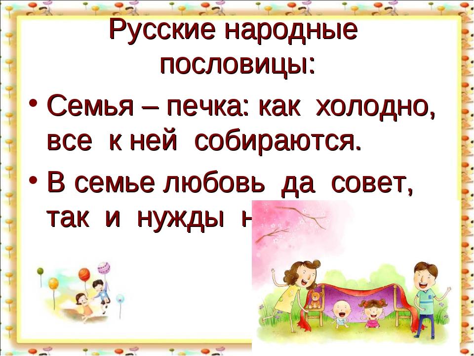 Русские народные пословицы: Семья – печка: как холодно, все к ней собираются....