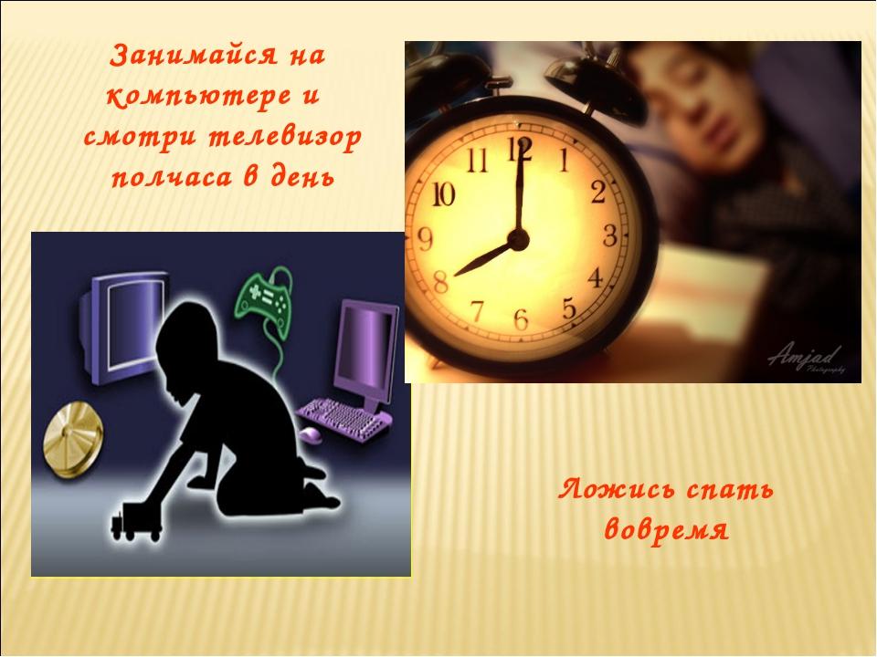Занимайся на компьютере и смотри телевизор полчаса в день Ложись спать вовремя
