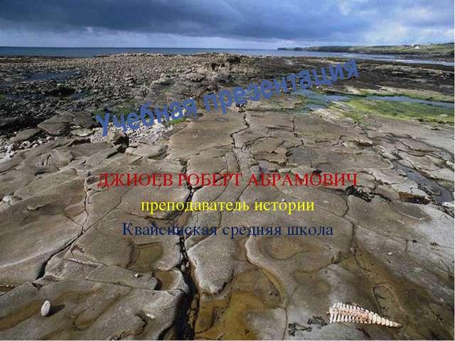 Учебная презентация ДЖИОЕВ РОБЕРТ АБРАМОВИЧ преподаватель истории Квайсинская...
