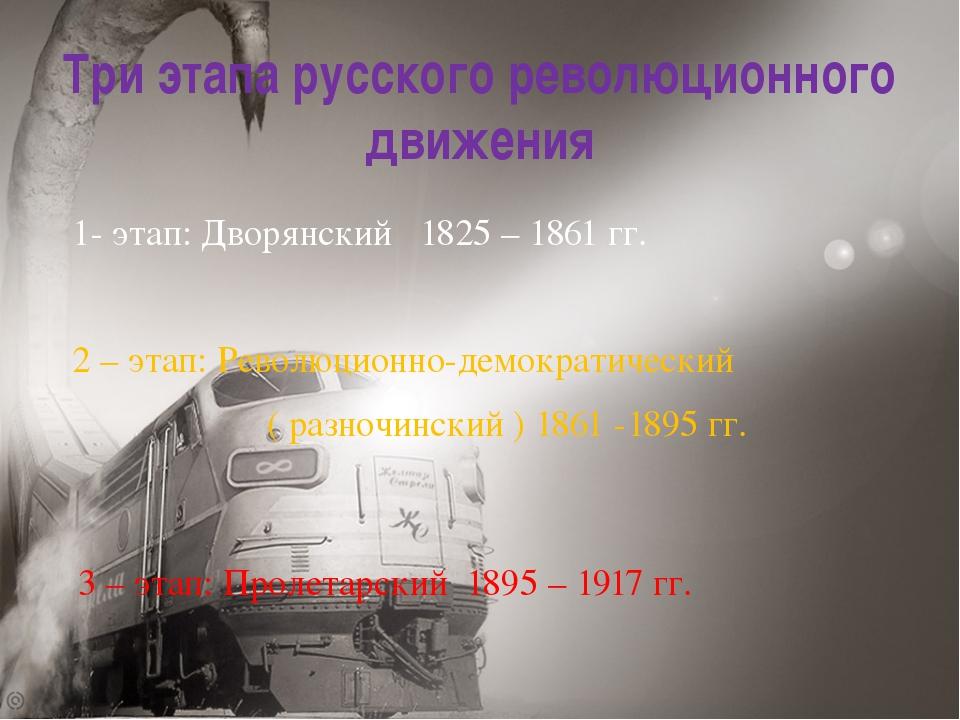 Три этапа русского революционного движения 1- этап: Дворянский 1825 – 1861 гг...