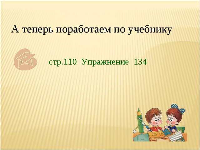 А теперь поработаем по учебнику стр.110 Упражнение 134