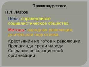 Пропагандистское П.Л. Лавров Цель: справедливое социалистическое общество. М