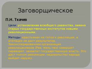 Заговорщическое П.Н. Ткачев Цели: установление всеобщего равенства, замена ст