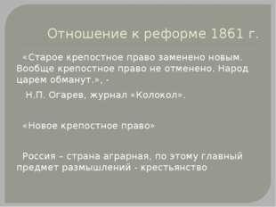 Отношение к реформе 1861 г. «Старое крепостное право заменено новым. Вообще к