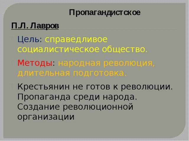 Пропагандистское П.Л. Лавров Цель: справедливое социалистическое общество. М...