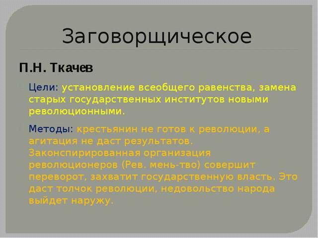 Заговорщическое П.Н. Ткачев Цели: установление всеобщего равенства, замена ст...