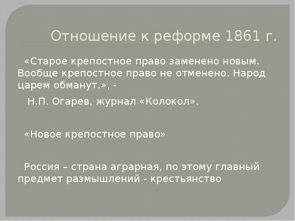 Отношение к реформе 1861 г. «Старое крепостное право заменено новым. Вообще к...