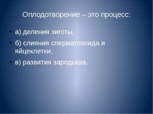 Оплодотворение – это процесс: а) деления зиготы; б) слияния сперматозоида и я