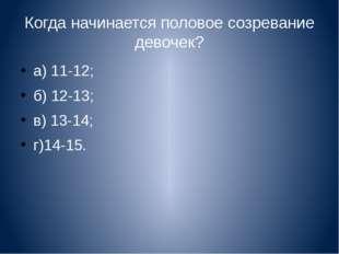 Когда начинается половое созревание девочек? а) 11-12; б) 12-13; в) 13-14; г)