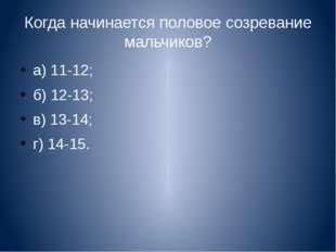 Когда начинается половое созревание мальчиков? а) 11-12; б) 12-13; в) 13-14;