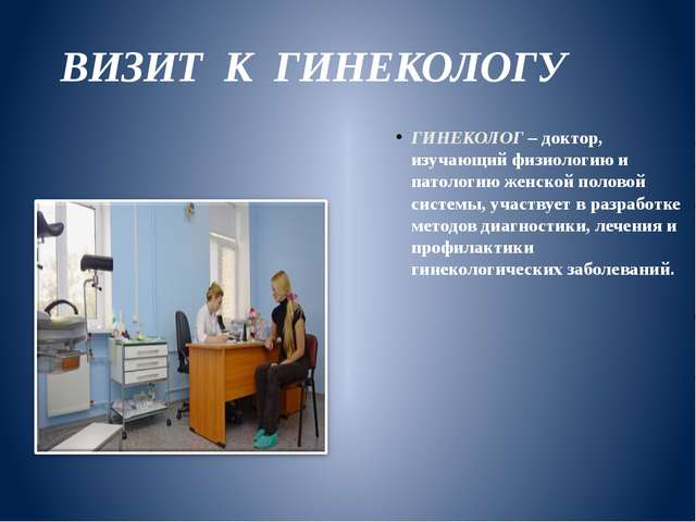 ВИЗИТ К ГИНЕКОЛОГУ ГИНЕКОЛОГ – доктор, изучающий физиологию и патологию женск...