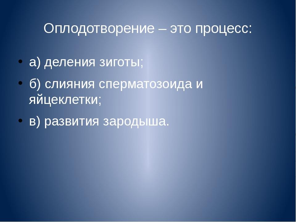 Оплодотворение – это процесс: а) деления зиготы; б) слияния сперматозоида и я...