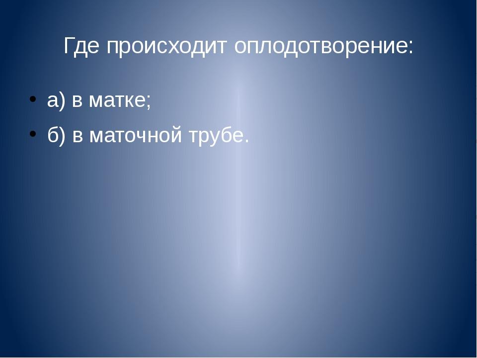 Где происходит оплодотворение: а) в матке; б) в маточной трубе.