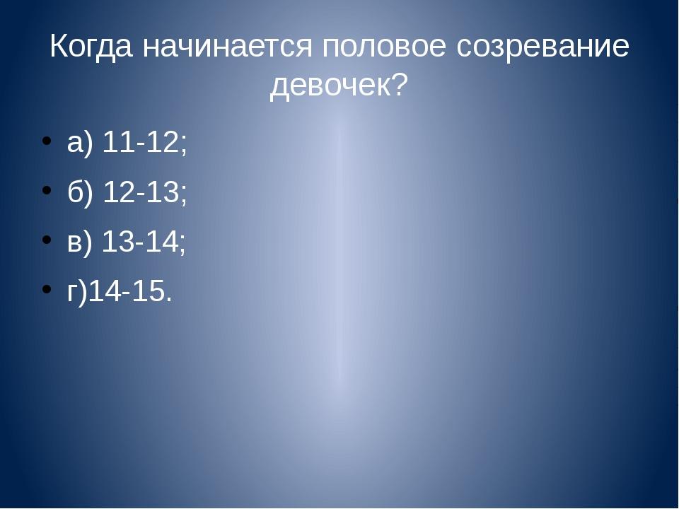 Когда начинается половое созревание девочек? а) 11-12; б) 12-13; в) 13-14; г)...