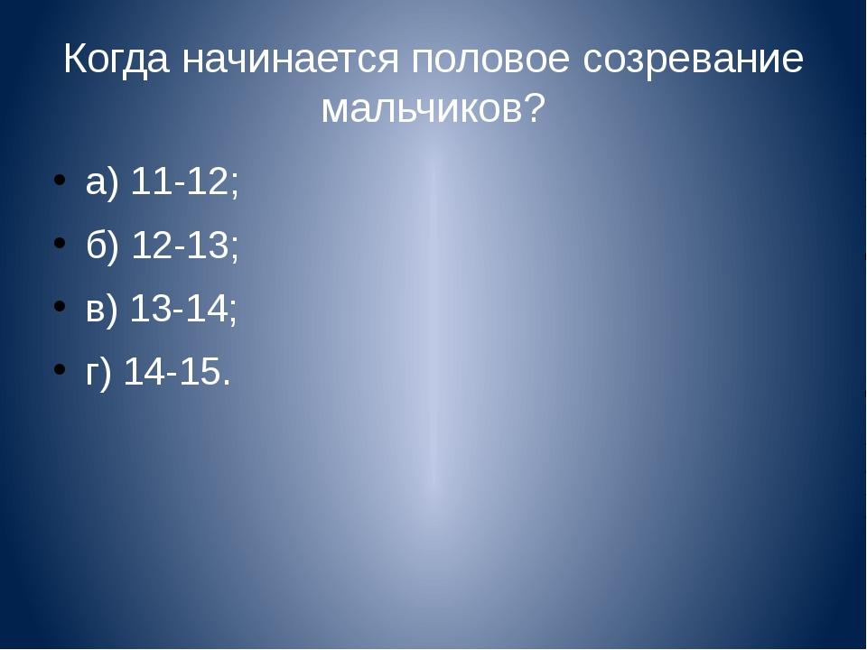 Когда начинается половое созревание мальчиков? а) 11-12; б) 12-13; в) 13-14;...
