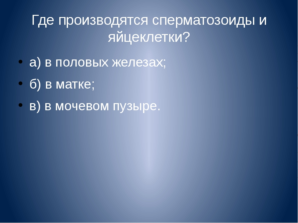 Где производятся сперматозоиды и яйцеклетки? а) в половых железах; б) в матке...